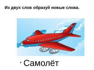 Сам летает Самолёт Из двух слов образуй новые слова.