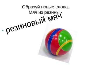 Образуй новые слова. Мяч из резины - резиновый мяч