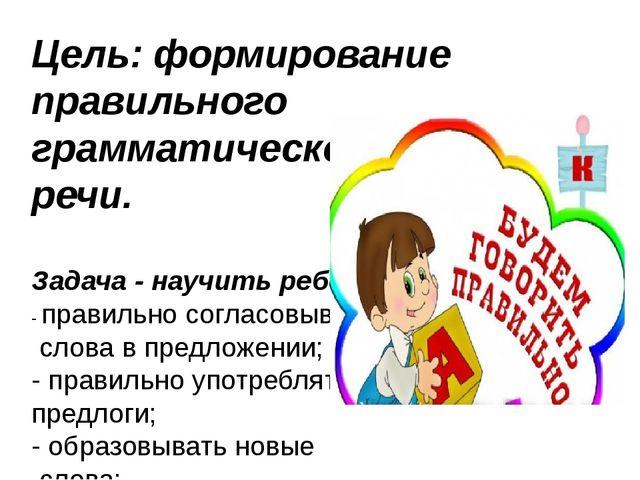 Цель: формирование правильного грамматического строя речи. Задача - научить р...