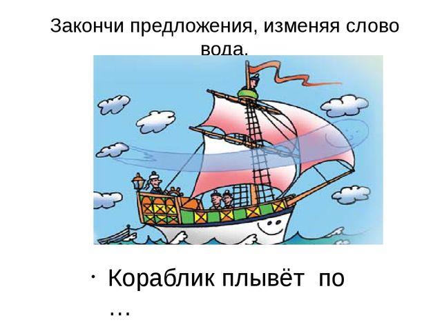 Закончи предложения, изменяя слово вода. Кораблик плывёт по …