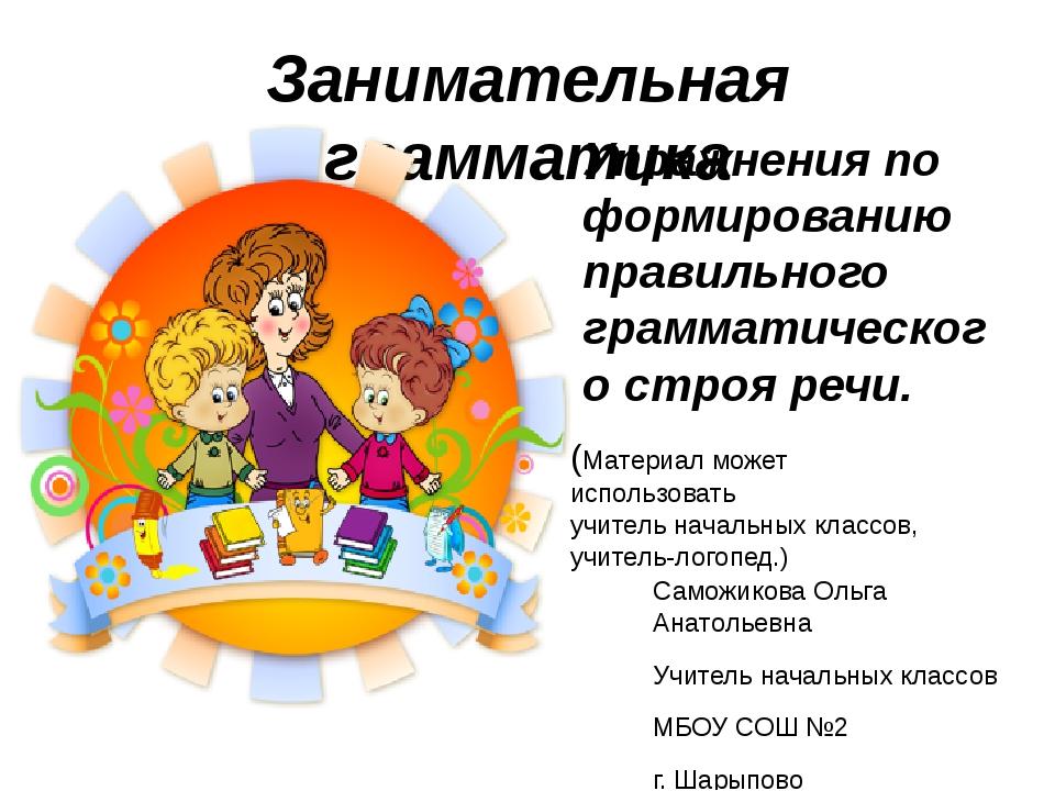 Занимательная грамматика Саможикова Ольга Анатольевна Учитель начальных класс...
