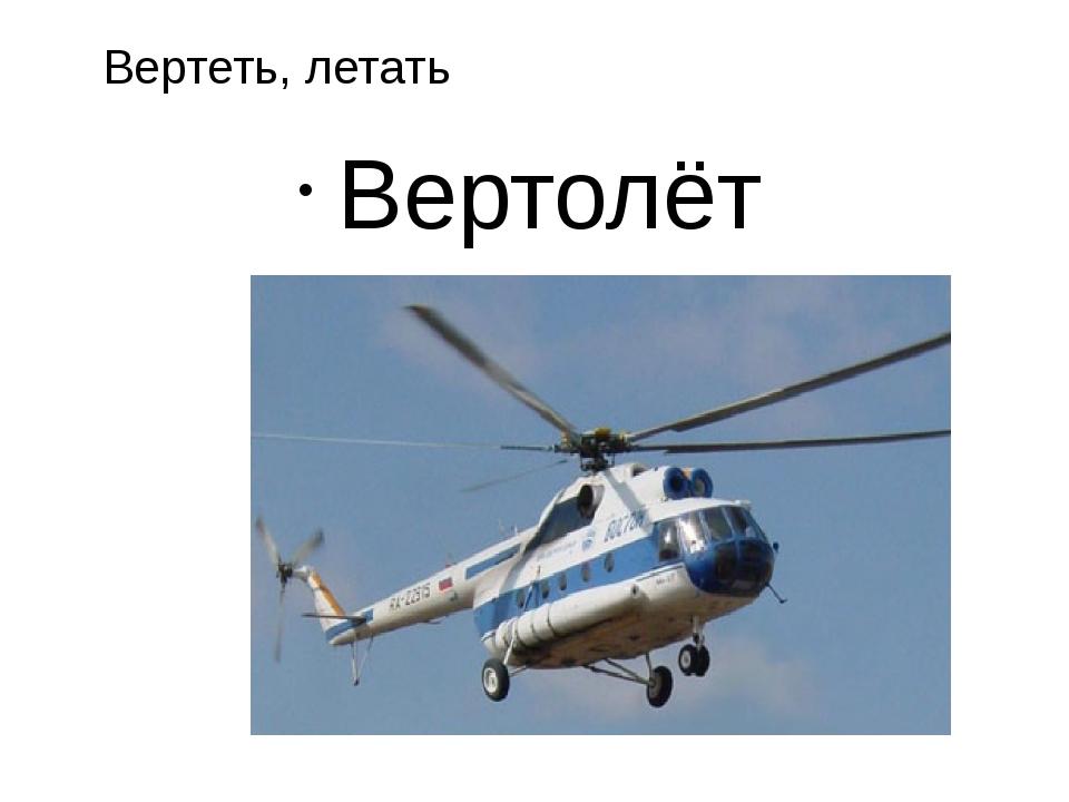 Вертолёт Вертеть, летать