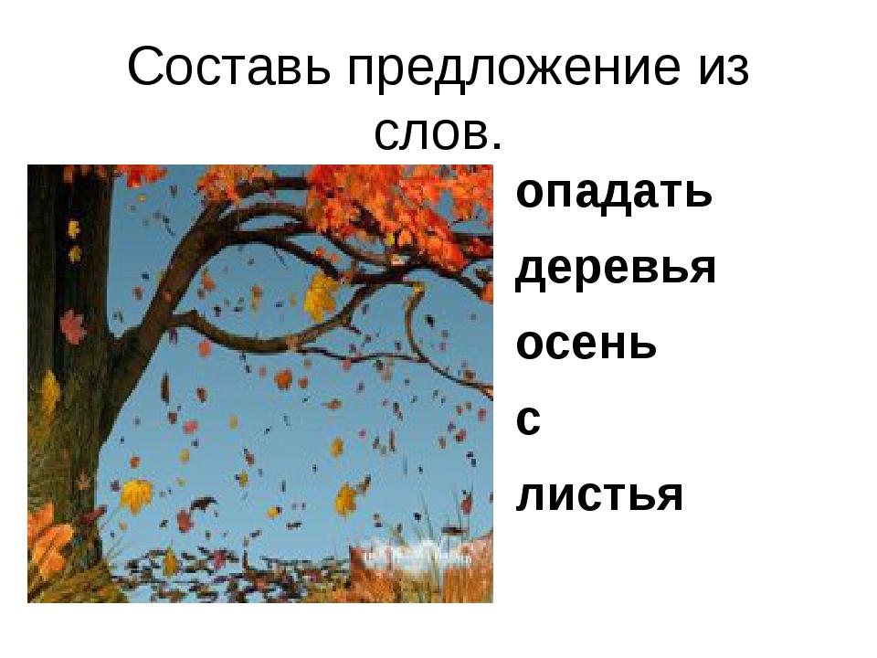 Составь предложение из слов. опадать деревья осень с листья