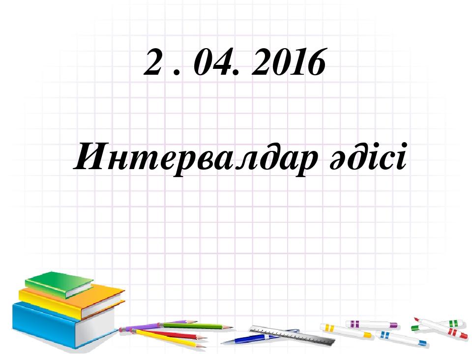2 . 04. 2016 Интервалдар әдісі