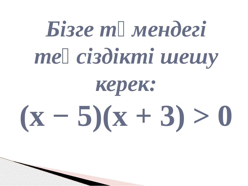 Бізге төмендегі теңсіздікті шешу керек: (x − 5)(х + 3) > 0