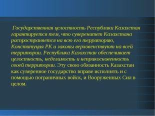 Государственная целостность Республики Казахстан гарантируется тем, что суве