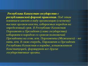 Республика Казахстан-государство с республиканской формой правления. Под эти