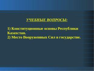 УЧЕБНЫЕ ВОПРОСЫ: 1) Конституционные основы Республики Казахстан. 2) Место Воо