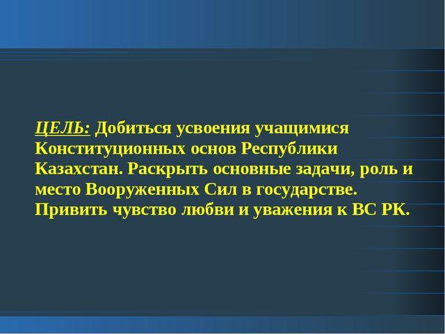 ЦЕЛЬ: Добиться усвоения учащимися Конституционных основ Республики Казахстан....