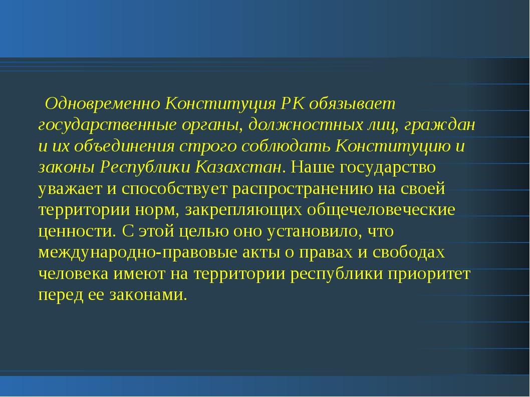 Одновременно Конституция РК обязывает государственные органы, должностных ли...