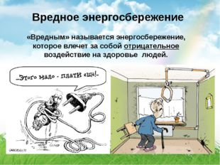 Вредное энергосбережение «Вредным» называется энергосбережение, которое влеч