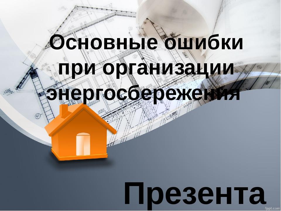 Презентация по дисциплине: «Энергосберегающие технологии» Основные ошибки при...