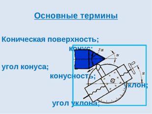 Основные термины Коническая поверхность; конус; угол конуса; конусность; укл