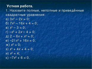 Устная работа. 1. Назовите полные, неполные и приведённые квадратные уравнен
