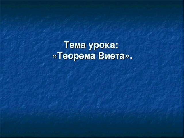 Тема урока: «Теорема Виета».