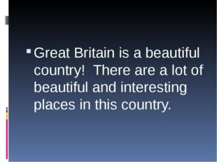 Great Britain is a beautiful country! There are a lot of beautiful and inter