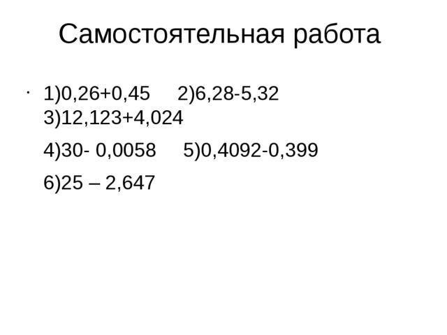 Самостоятельная работа 1)0,26+0,45 2)6,28-5,32 3)12,123+4,024 4)30- 0,0058...