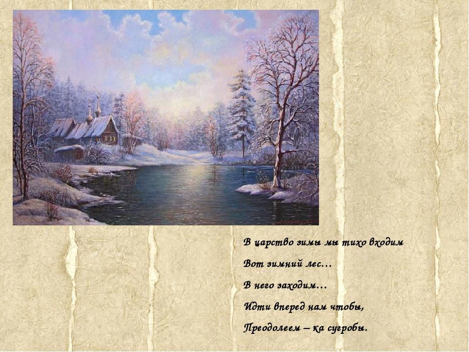 В царство зимы мы тихо входим Вот зимний лес… В него заходим… Идти вперед нам...