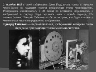 2 октября 1925 в своей лаборатории Джон Бэрд достиг успеха в передаче чёрно-б