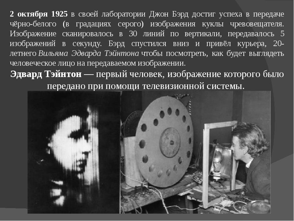 2 октября 1925 в своей лаборатории Джон Бэрд достиг успеха в передаче чёрно-б...