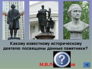 Какому известному историческому деятелю посвящены данные памятники? М.В.Ломон