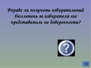 Вправе ли получить избирательный бюллетень за избирателя его представитель по