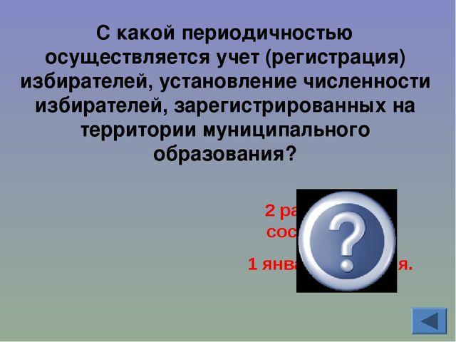 С какой периодичностью осуществляется учет (регистрация) избирателей, установ...