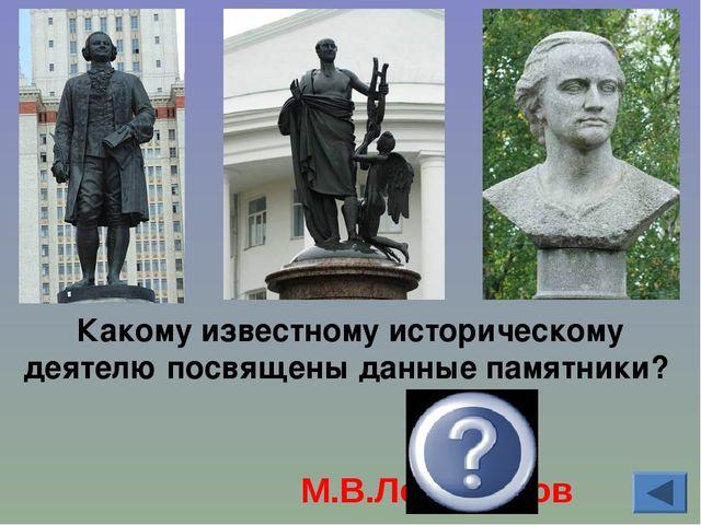Какому известному историческому деятелю посвящены данные памятники? М.В.Ломон...