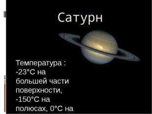 Сатурн Температура : -23°С на большей части поверхности, -150°С на полюсах, 0
