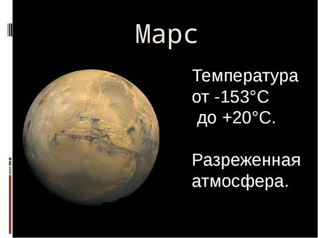 Марс Температура от -153°C до +20°C. Разреженная атмосфера.