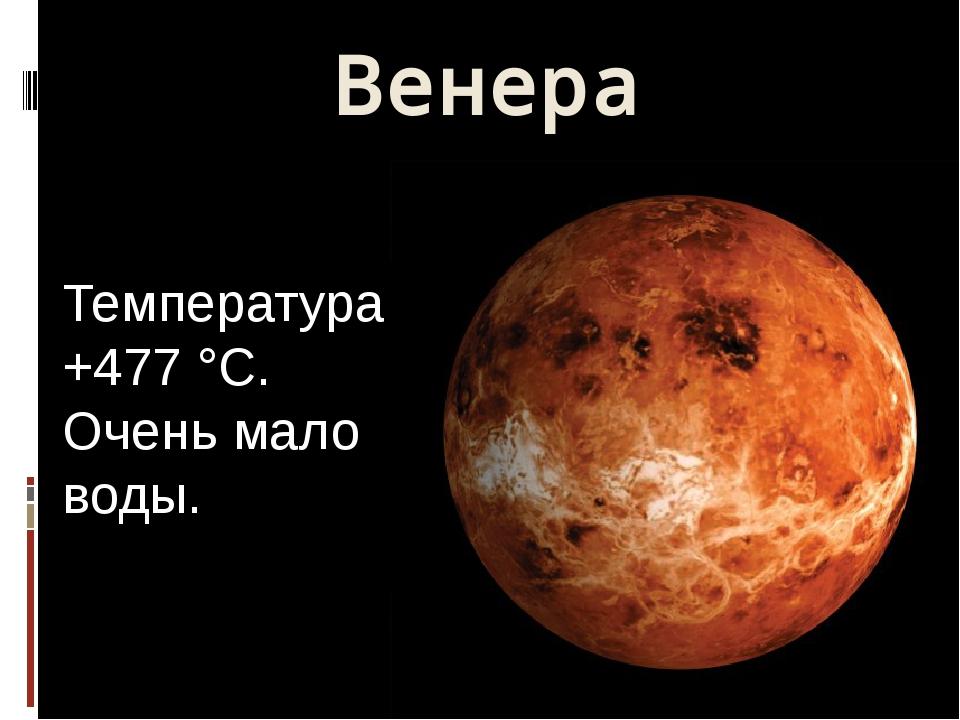 Венера Температура +477 °C. Очень мало воды.