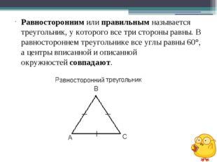 Равностороннимилиправильнымназывается треугольник, у которого все три сто