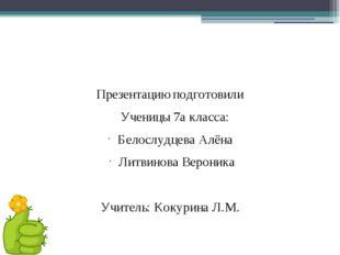 Презентацию подготовили Ученицы 7а класса: Белослудцева Алёна Литвинова Веро