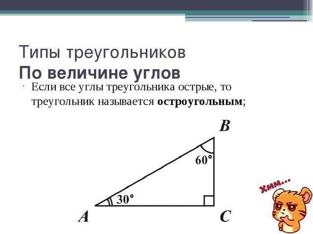 Типы треугольников По величине углов Если все углы треугольника острые, то тр...