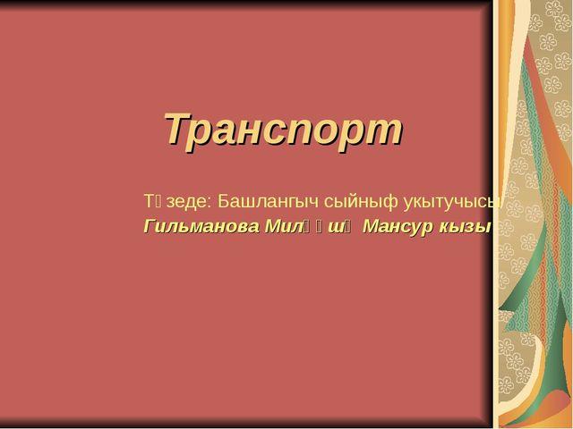 Транспорт Төзеде: Башлангыч сыйныф укытучысы Гильманова Миләүшә Мансур кызы