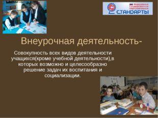 Внеурочная деятельность- Совокупность всех видов деятельности учащихся(кроме