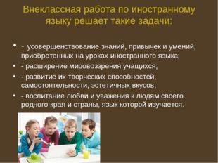 Внеклассная работа по иностранному языку решает такие задачи: - усовершенство