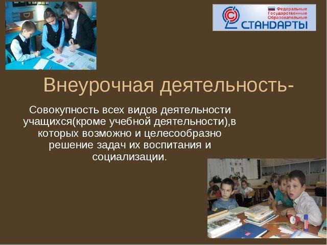 Внеурочная деятельность- Совокупность всех видов деятельности учащихся(кроме...