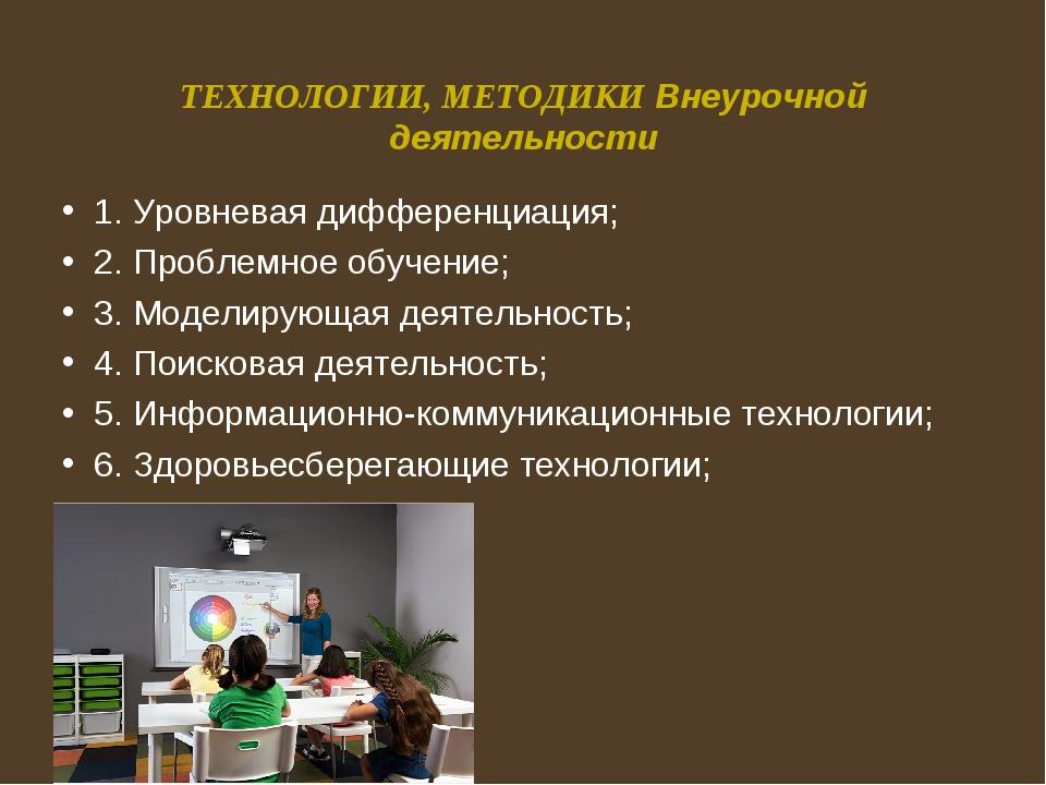 ТЕХНОЛОГИИ, МЕТОДИКИ Внеурочной деятельности 1. Уровневая дифференциация; 2....