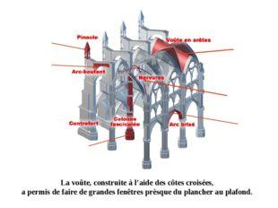 La voûte, construite à l'aide des côtes croisées, a permis de faire de grande