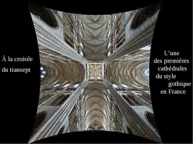 À la croisée du transept L'une des premières cathédrales du style gothique en...