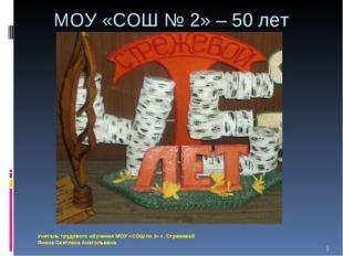 МОУ «СОШ № 2» – 50 лет Учитель трудового обучения МОУ «СОШ № 2» г. Стрежевой