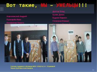 Вот такие, МЫ – УМЕЛЬЦЫ!!! Асмоловский Андрей Пушкарёв Иван Коновалов Никита