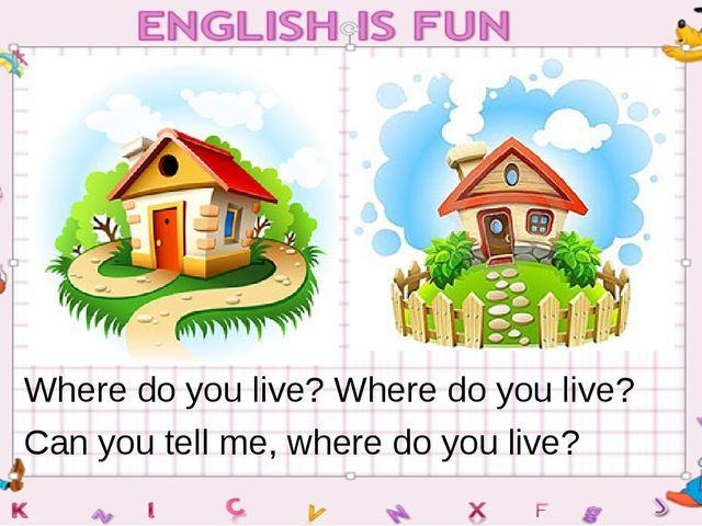 Where do you live? Where do you live? Can you tell me, where do you live?