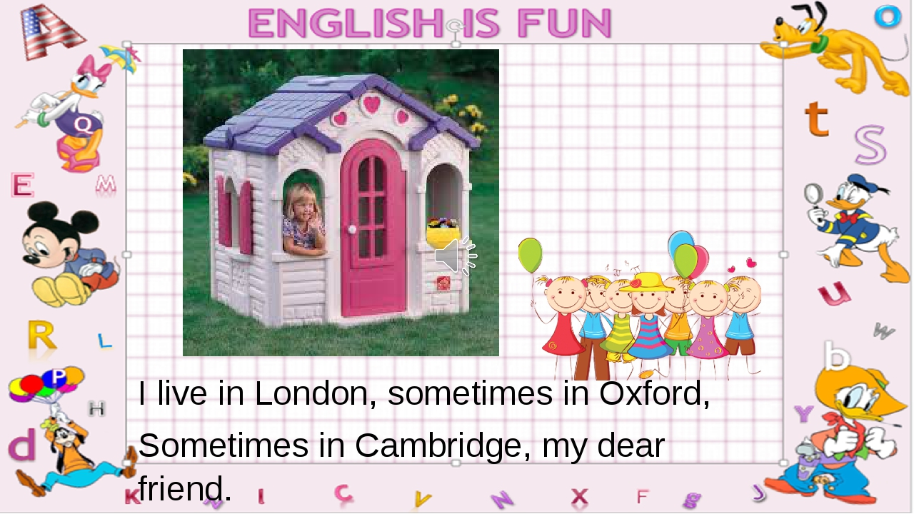 I live in London, sometimes in Oxford, Sometimes in Cambridge, my dear friend.