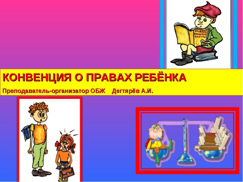 КОНВЕНЦИЯ О ПРАВАХ РЕБЁНКА Преподаватель-организатор ОБЖ Дегтярёв А.И.