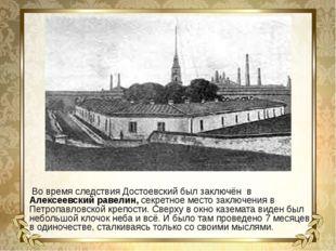 Во время следствия Достоевский был заключён в Алексеевский равелин, секретно