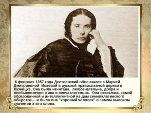 6 февраля 1857 года Достоевский обвенчался с Марией Дмитриевной Исаевой в ру