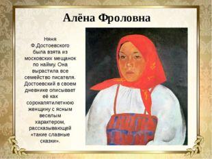 Алёна Фроловна Няня Ф.Достоевского была взята из московских мещанок по найму.