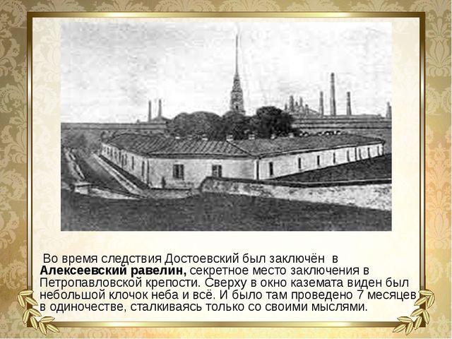 Во время следствия Достоевский был заключён в Алексеевский равелин, секретно...